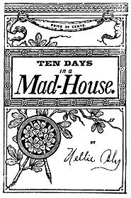 Nellie Bly - Ten Days in a Mad-House, 1887 - undercover assignment in which she feigned insanity to investigate reports of brutality and neglect at the Women's Lunatic Asylum on Blackwell's Island.