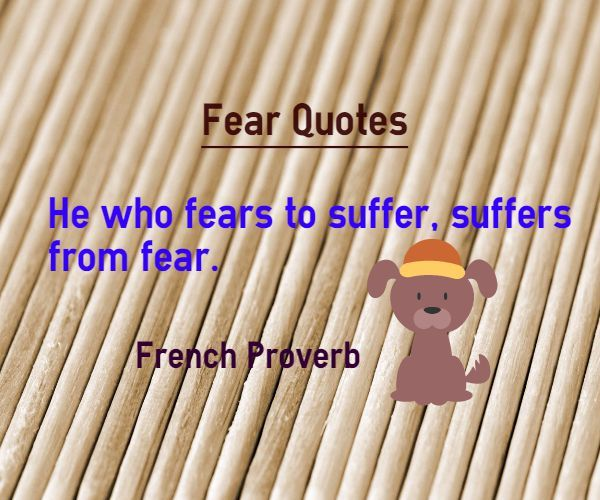 He who fears to suffer, suffers from fear. Quoted in French Proverb.  www.braint… – Emotional Quotes