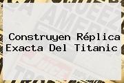 http://tecnoautos.com/wp-content/uploads/imagenes/tendencias/thumbs/construyen-replica-exacta-del-titanic.jpg Titanic. Construyen réplica exacta del Titanic, Enlaces, Imágenes, Videos y Tweets - http://tecnoautos.com/actualidad/titanic-construyen-replica-exacta-del-titanic/