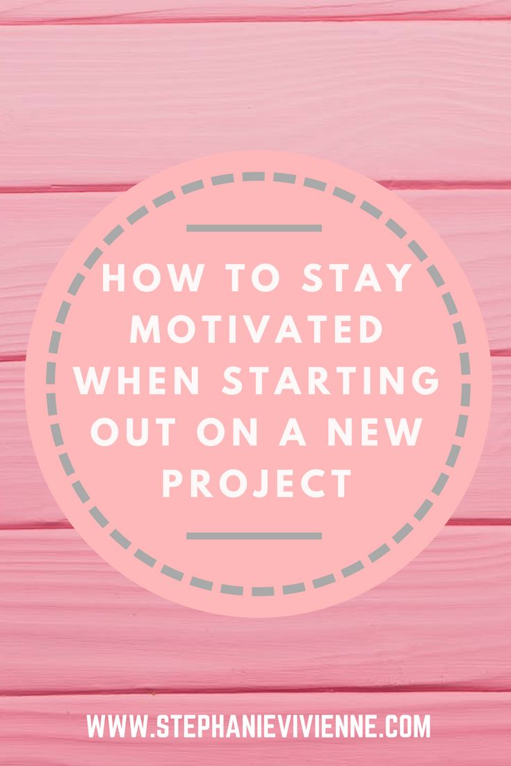 How to stay motivated when starting out on a new project   Motivational Tips