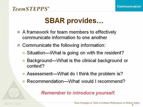 SBAR provides: A framework for team members to effectively communicate information to one another; Communicate the following information: Situation--What is going on with the patient? Background--What is the clinical background or context?; Assessment--What do I think the problem is?; Recommendation--What would I recommend?