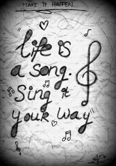 .Life is a song. Sing it your way.