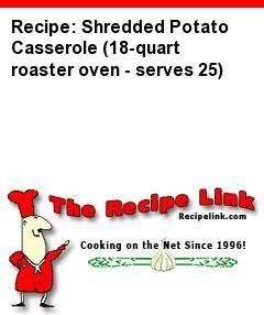 Recipe: Shredded Potato Casserole (18-quart roaster oven - serves 25) - Recipelink.com