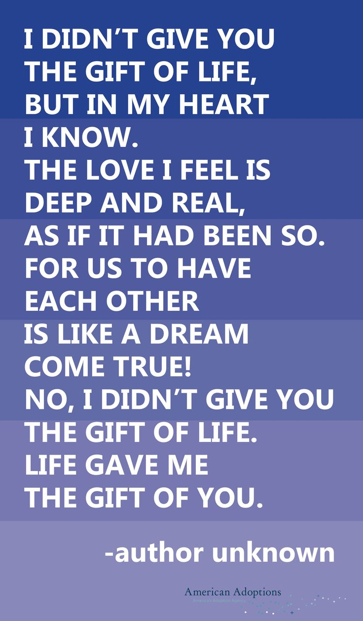 I didn't give you the gift of life, but in my heart I know. The love I feel is deep and real, as if it had been so. For us to have each other is like a dream come true! No, I didn't give you the gift of life. Life gave me the gift of you. #30DaysofAdoptionReflections