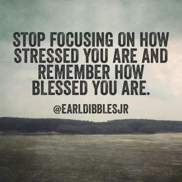 Stop focusing on how stressed you are and remember how blessed you are.    - Earl Dibbles, Jr.