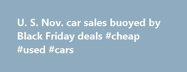 U. S. Nov. car sales buoyed by Black Friday deals #cheap #used #cars http://car-auto.nef2.com/u-s-nov-car-sales-buoyed-by-black-friday-deals-cheap-used-cars/  #sale car # AnneSteele Auto makers posted modest gains in November U.S. auto sales as Black Friday deals against a favorable economic backdrop helped buoy a traditionally sluggish month damped by fewer selling days. Car sales are on track to…Continue Reading