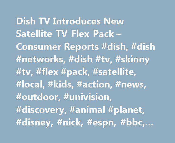 Dish TV Introduces New Satellite TV Flex Pack – Consumer Reports #dish, #dish #networks, #dish #tv, #skinny #tv, #flex #pack, #satellite, #local, #kids, #action, #news, #outdoor, #univision, #discovery, #animal #planet, #disney, #nick, #espn, #bbc, #weather #channel http://questions.nef2.com/dish-tv-introduces-new-satellite-tv-flex-pack-consumer-reports-dish-dish-networks-dish-tv-skinny-tv-flex-pack-satellite-local-kids-action-news-outdoor-univision-discover/  # Dish TV Introduces New…
