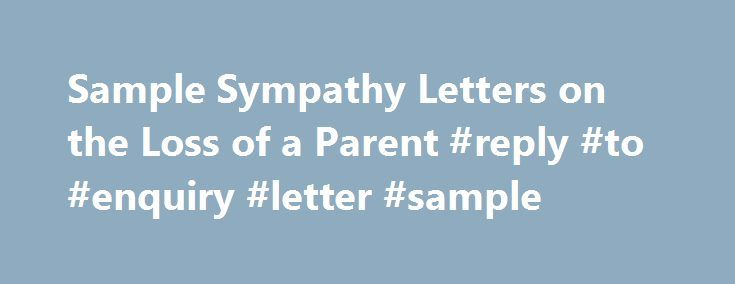 Sample Sympathy Letters on the Loss of a Parent #reply #to #enquiry #letter #sample http://reply.remmont.com/sample-sympathy-letters-on-the-loss-of-a-parent-reply-to-enquiry-letter-sample/  Sample Sympathy Letters on the Loss of a Mother or Father We hope that these sample sympathy letters will make it easier for you to write and express your condolences when a tragedy happens and a friend or relative or yours loses a parent, whether it be a mother or a father. The first four […]