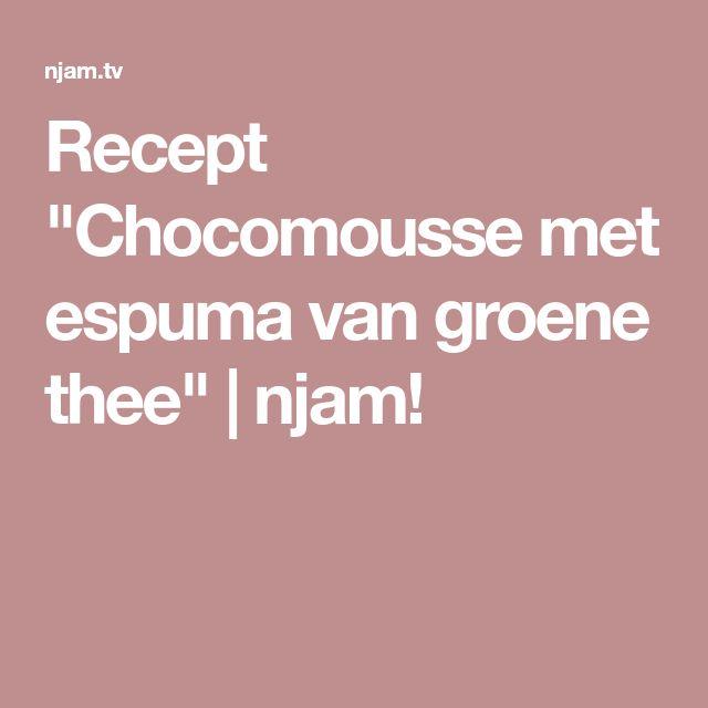 """Recept """"Chocomousse met espuma van groene thee""""   njam!"""