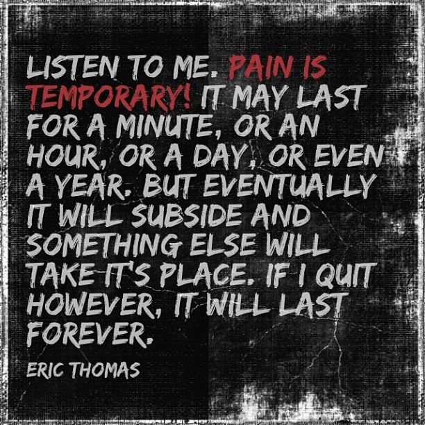 """Listen to me, pain is temporary! It may last for a minute, or an hour, or a day, or even a year. But eventually it will subside and something else will take its place. If I quit however, it will last forever."""