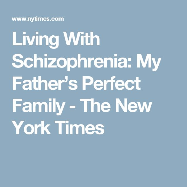 Living With Schizophrenia: My Father's Perfect Family - The New York Times