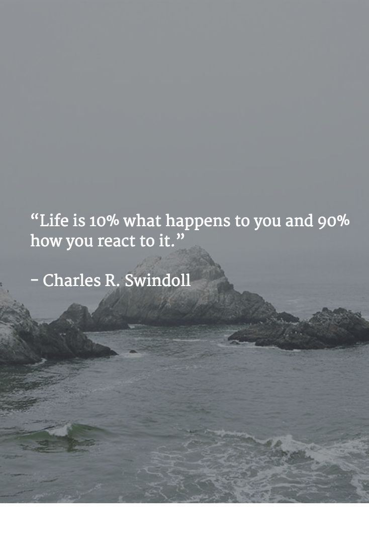 """""""Life is 10% what happens to you and 90% how you react to it.""""   - Charles R. Swindoll"""