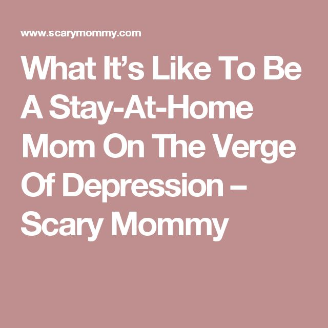 What It's Like To Be A Stay-At-Home Mom On The Verge Of Depression – Scary Mommy