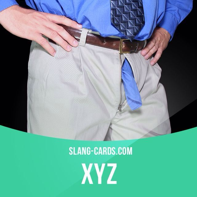 """XYZ"" - used to tell someone that their zipper is open, short for ""eXamine Your Zipper"". Example: Hey, Bob. XYZ, dude."