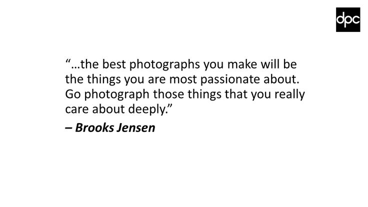 """…the best photographs you make will be the things you are most passionate about. Go photograph those things that you really care about deeply."" – Brooks Jensen"