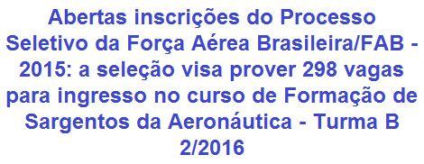 """A Força Aérea Brasileira - FAB, comunica da abertura de processo seletivo que visa prover 298 (duzentas e noventa e oito) vagas para o Exame de Admissão (Modalidade """"B"""") ao Curso de Formação de Sargentos da Aeronáutica - Turma 2 do ano de 2016 (IE/EA CFS B 2/2016). Para estar apto ao certame é preciso possuir Nível Médio, ter entre 17 e 25 anos de idade, dentre outros requisitos. Ao início do curso o candidato apto terá direto a remuneração e diversos benefícios/acompanhamentos."""