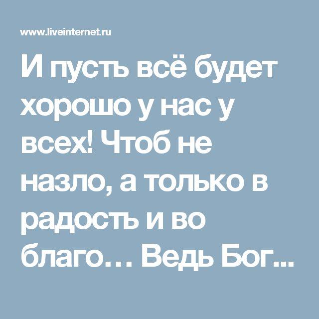 И пусть всё будет хорошо у нас у всех! Чтоб не назло, а только в радость и во благо… Ведь Бог Един, хоть мы живём под разным флагом.. Обсуждение на LiveInternet - Российский Сервис Онлайн-Дневников