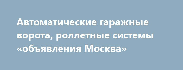 Автоматические гаражные ворота, роллетные системы «объявления Москва» http://www.pogruzimvse.ru/doska/?adv_id=295849 Предлагаем гаражные секционные ворота отвечающие европейским стандартам качества. Основная часть конструкции состоит из панели типа sandwich (сталь - пенополиуретан - сталь), установлена защита от обрыва тросов и обрыва пружин, электропривод (компаний SEA и BENINCA) потолочного цепного типа. Так же предлагаем роллетные системы, полотно алюминиевый профиль заполненных…