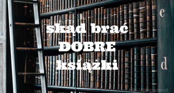 Skąd brać DOBRE książki - Księgarnia to ostatnie miejsce w którym wybieram książkę do kupienia!  https://blog.gutek.pl/2017/02/01/skad-brac-dobre-ksiazki