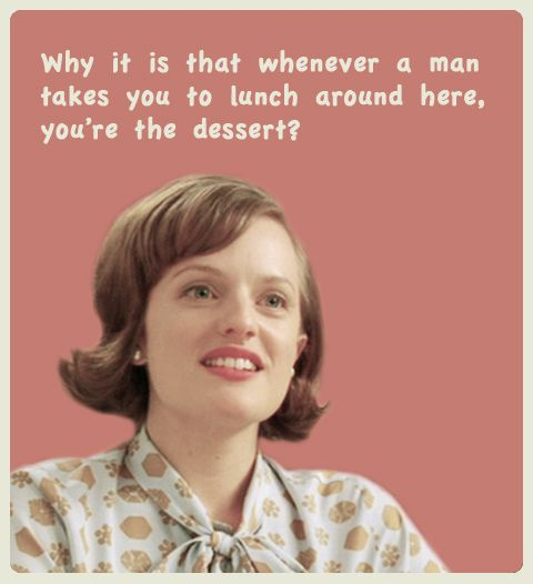 Peggy Olson: Why is it when a man takes you to lunch around here, you're the dessert?
