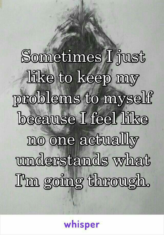 This is exactly what I think and feel...You know, I is easy to fight your problems alone and by your way rather than telling others because it makes it even more tough, they may judge us or they don't see the problem the way we see it. These type of things kinda make me discouraged and weak for fighting against my problems