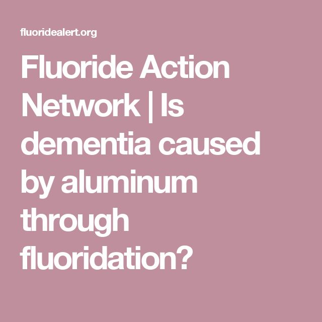 Fluoride Action Network   |  Is dementia caused by aluminum through fluoridation?