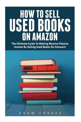 How To Sell Used Books On Amazon: The Ultimate Guide To Making Massive Passive Income By Selling Used Books On Amazon! (Selling Books On Amazon Home-Based Bookstore Making Money Online)