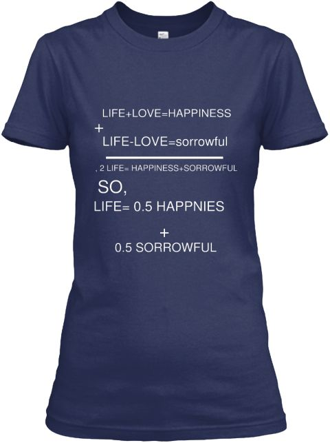 Life+Love=Happiness + Life Love=Sorrowful   , 2 Life= Happiness+Sorrowful So, Life= 0.5 Happnies + 0.5 Sorrowful Navy Women's T-Shirt Front