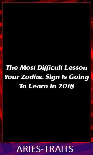 The Most Difficult Lesson Your Zodiac Sign Is Going To Learn In 2018