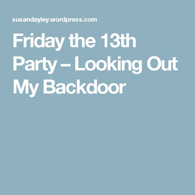 Friday the 13th Party – Looking Out My Backdoor