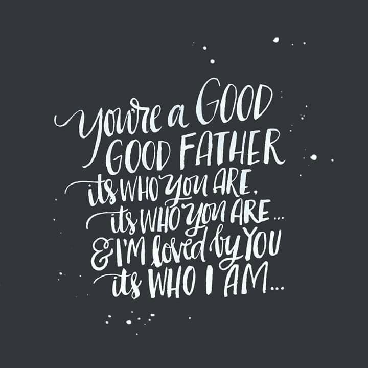 // You're a good, good Father....it's who You are, it's who You are & I'm loved by You....it's who I am //