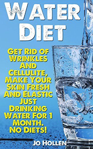 Water Diet: Get Rid of Wrinkles And Cellulite, Make Your Skin Fresh And Elastic…