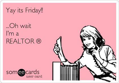 Yay its Friday!! ...Oh wait I'm a REALTOR ®   Workplace Ecard