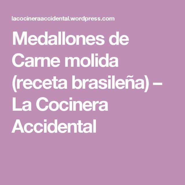 Medallones de Carne molida (receta brasileña) – La Cocinera Accidental