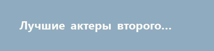 Лучшие актеры второго плана http://rusdozor.ru/2017/04/09/luchshie-aktery-vtorogo-plana/  Номинанты на лучшую роль второго плана. Некотороые актеры становятся заложниками одной роли. Но настоящий актер должен уметь перевоплощаться. Лучшие актеры используют систему Станиславского. Фантастические фильмы допускают определенные сценарные допущения. Жанровые клише к сожалению часто портят впечатления от фильмов. История успеха ...