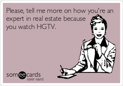 Please, tell me more on how you're an expert in real estate because you watch…