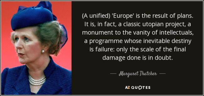To all those 'Remnants' who opine with false authority their 'certainty' that Thatcher would have wanted 'in' to this unholy project: the EU. What rubbish.