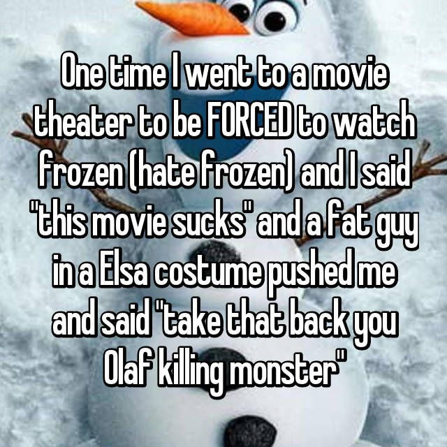 """One time I went to a movie theater to be FORCED to watch frozen (hate frozen) and I said """"this movie sucks"""" and a fat guy in a Elsa costume pushed me and said """"take that back you Olaf killing monster"""""""