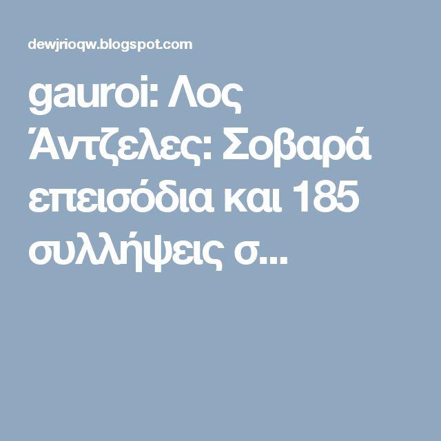 gauroi: Λος Άντζελες: Σοβαρά επεισόδια και 185 συλλήψεις σ...