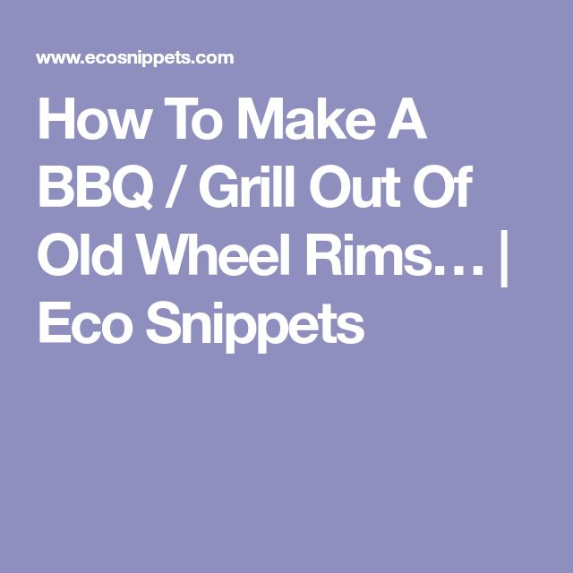 How To Make A BBQ / Grill Out Of Old Wheel Rims… | Eco Snippets