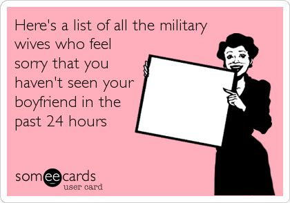 Here's a list of all the military wives who feel sorry that you haven't seen your boyfriend in the past 24 hours.
