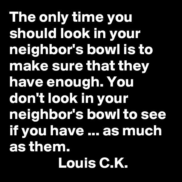 The only time you should look in your neighbor's bowl is to make sure that they have enough. You don't look in your neighbor's bowl to see if you have ... as much as them | Louis C.K.