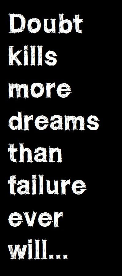 So True...doubt gets in the way of evening pursuing a dreamy times...and even for those that start it will crush a dream...