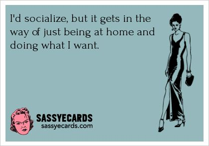 I'd socialize, but it gets in the way of just being at home and doing what I want.