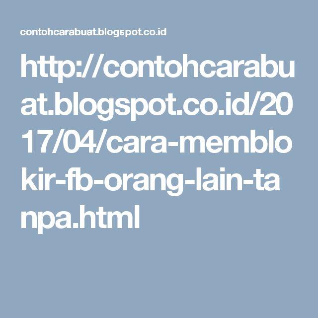 http://contohcarabuat.blogspot.co.id/2017/04/cara-memblokir-fb-orang-lain-tanpa.html