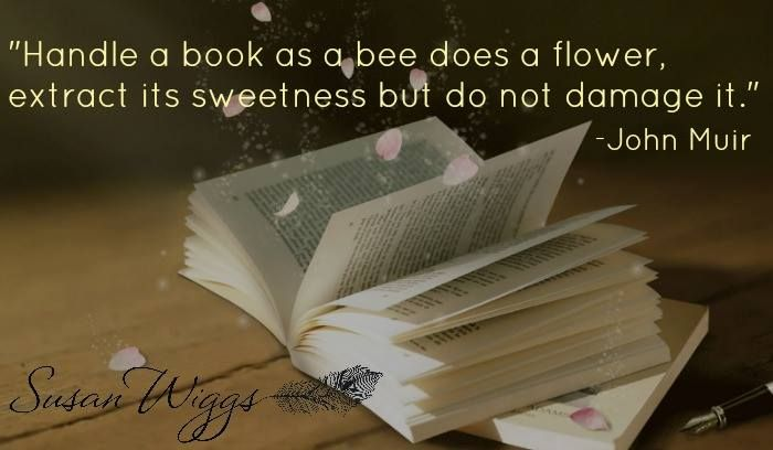 """Handle a book as a bee does a flower, extract it's sweetness, but do not damage it."" ~ John Muir"