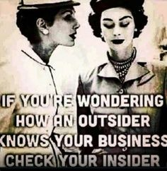 if you're wondering how an OUTSIDER knows your business, check your INSIDER- two faced, back stabbing, gossiping insider