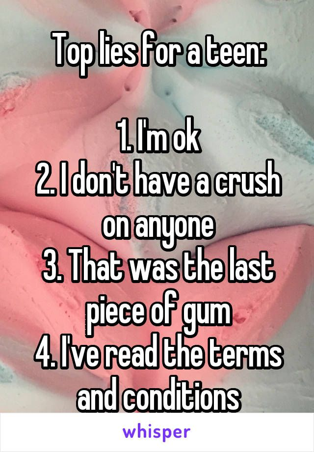 Top lies for a teen:  1. I'm ok 2. I don't have a crush on anyone 3. That was the last piece of gum 4. I've read the terms and conditions