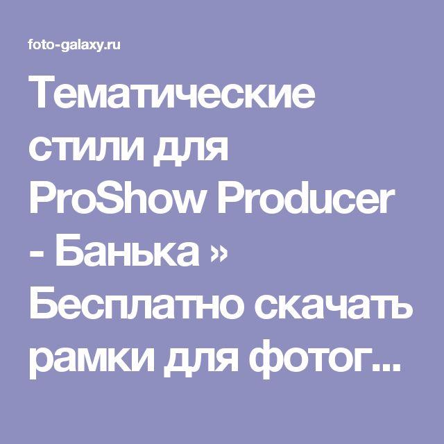 Тематические стили для ProShow Producer - Банька » Бесплатно скачать рамки для фотографий,клипарт,шрифты,шаблоны для Photoshop,костюмы,рамки для фотошопа,обои,фоторамки,DVD обложки,футажи,свадебные футажи,детские футажи,школьные футажи,видеоредакторы,видеоуроки,скрап-наборы
