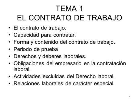 1 TEMA 1 EL CONTRATO DE TRABAJO El contrato de trabajo. Capacidad para contratar. Forma y contenido del contrato de trabajo. Periodo de prueba Derechos.